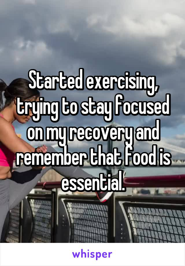Started exercising, trying to stay focused on my recovery and remember that food is essential.