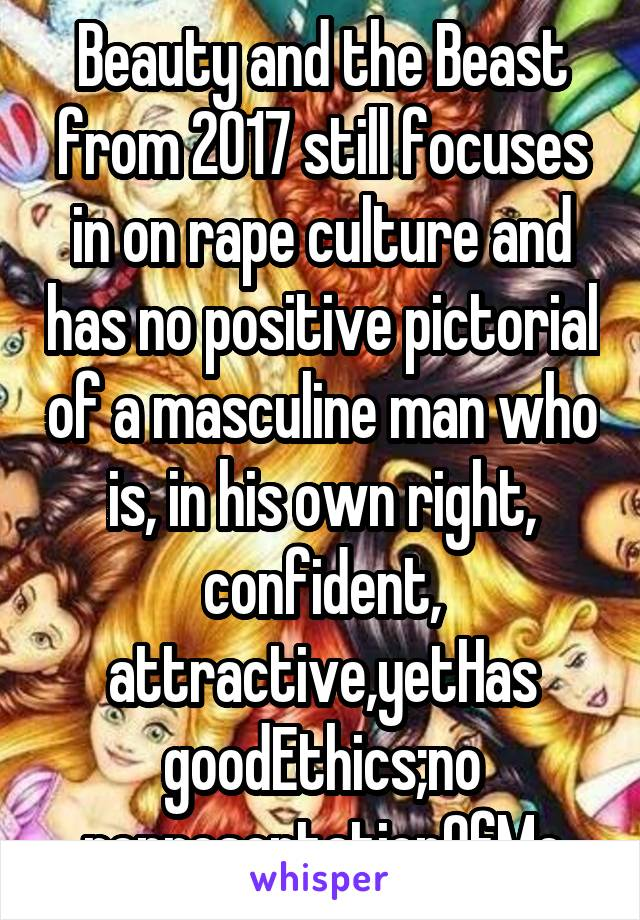 Beauty and the Beast from 2017 still focuses in on rape culture and has no positive pictorial of a masculine man who is, in his own right, confident, attractive,yetHas goodEthics;no representationOfMe