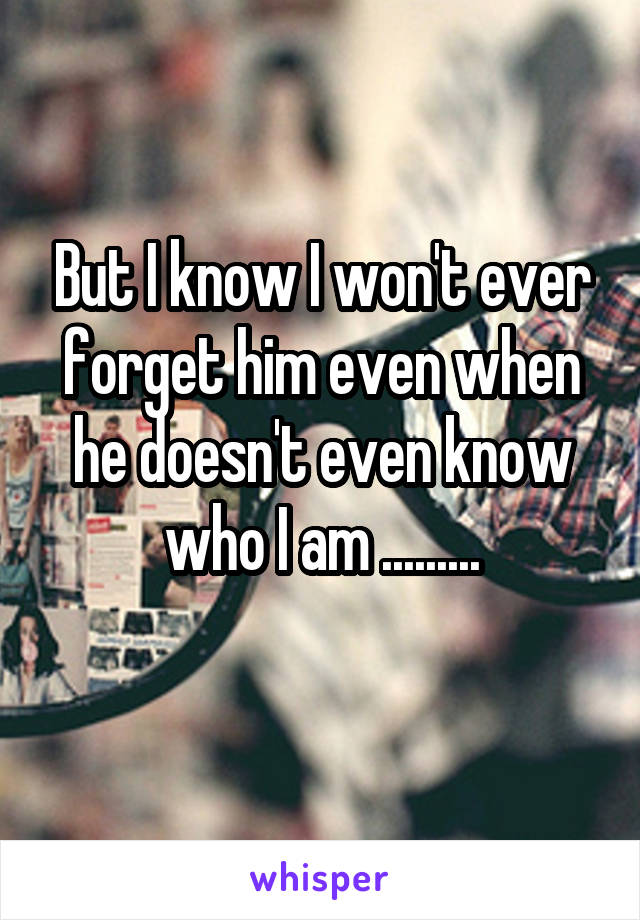 But I know I won't ever forget him even when he doesn't even know who I am .........