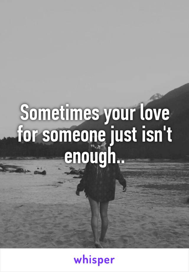 Sometimes your love for someone just isn't enough..