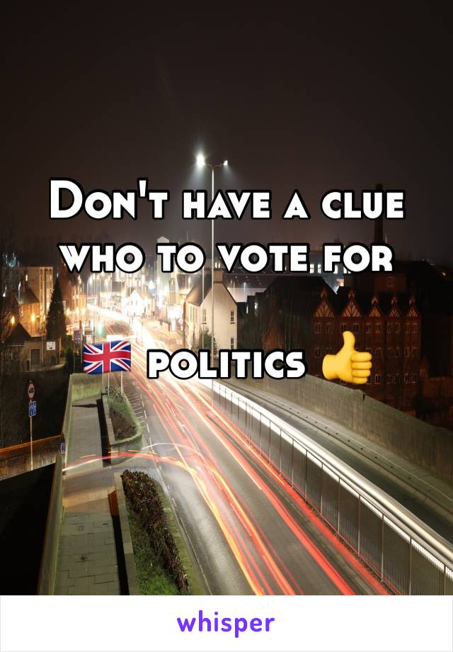Don't have a clue who to vote for   🇬🇧 politics 👍