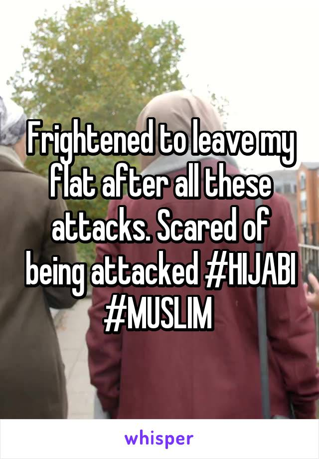 Frightened to leave my flat after all these attacks. Scared of being attacked #HIJABI #MUSLIM