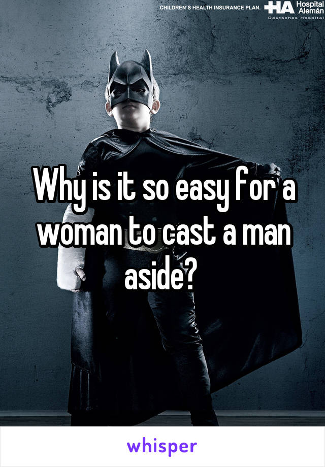 Why is it so easy for a woman to cast a man aside?