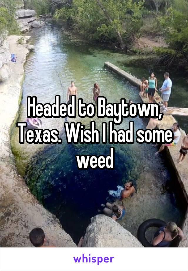 Headed to Baytown, Texas. Wish I had some weed