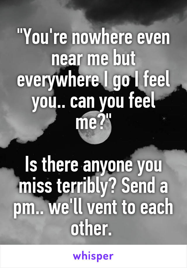 """You're nowhere even near me but everywhere I go I feel you.. can you feel me?""  Is there anyone you miss terribly? Send a pm.. we'll vent to each other."