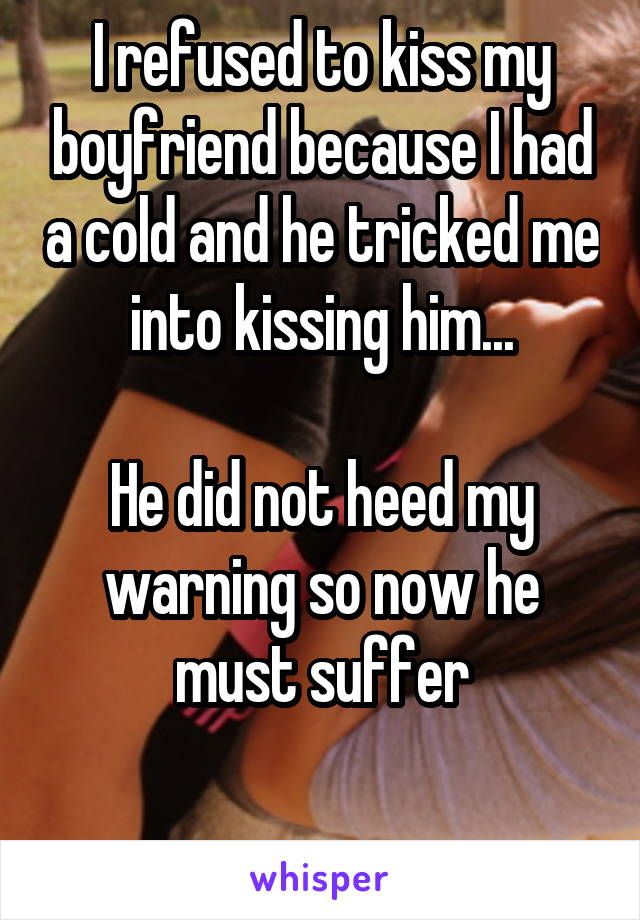 I refused to kiss my boyfriend because I had a cold and he tricked me into kissing him...  He did not heed my warning so now he must suffer