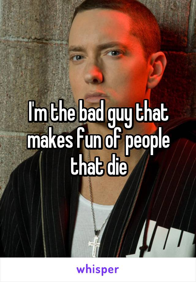 I'm the bad guy that makes fun of people that die