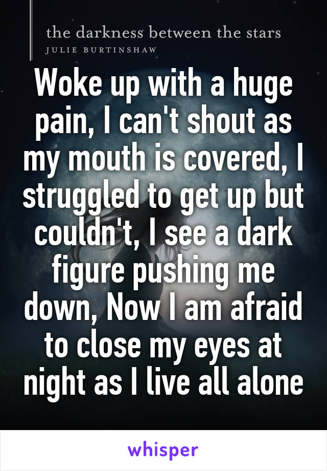 Woke up with a huge pain, I can't shout as my mouth is covered, I struggled to get up but couldn't, I see a dark figure pushing me down, Now I am afraid to close my eyes at night as I live all alone