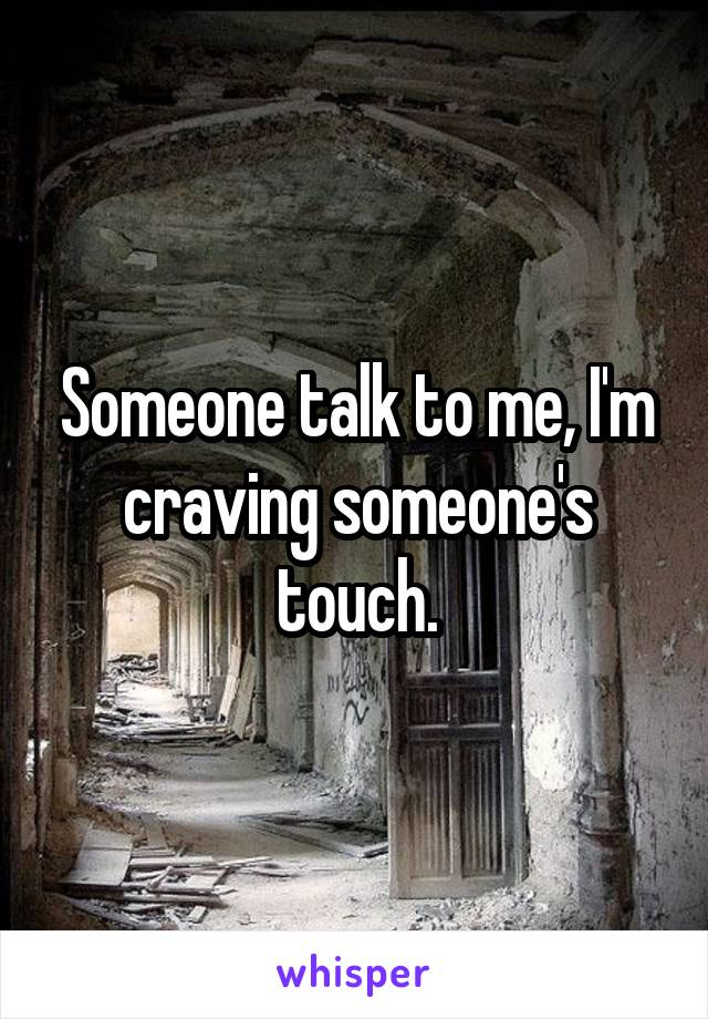 Someone talk to me, I'm craving someone's touch.