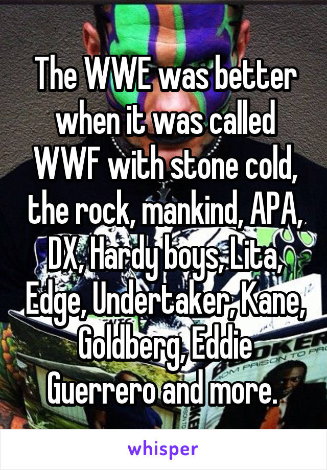 The WWE was better when it was called WWF with stone cold, the rock, mankind, APA, DX, Hardy boys, Lita, Edge, Undertaker, Kane, Goldberg, Eddie Guerrero and more.
