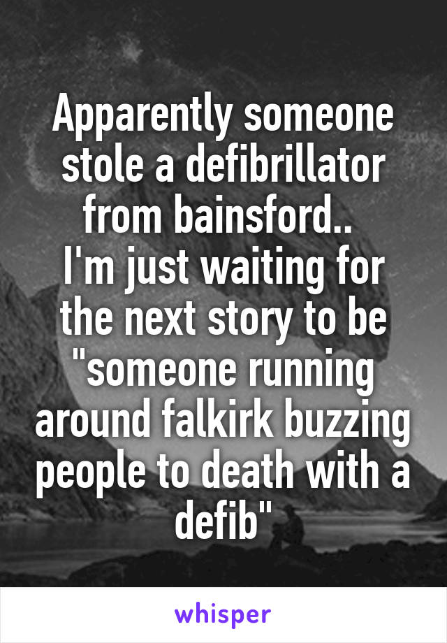 "Apparently someone stole a defibrillator from bainsford..  I'm just waiting for the next story to be ""someone running around falkirk buzzing people to death with a defib"""