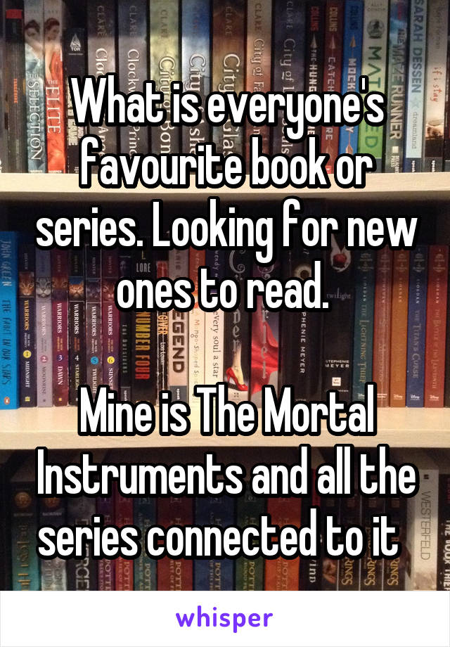 What is everyone's favourite book or series. Looking for new ones to read.   Mine is The Mortal Instruments and all the series connected to it
