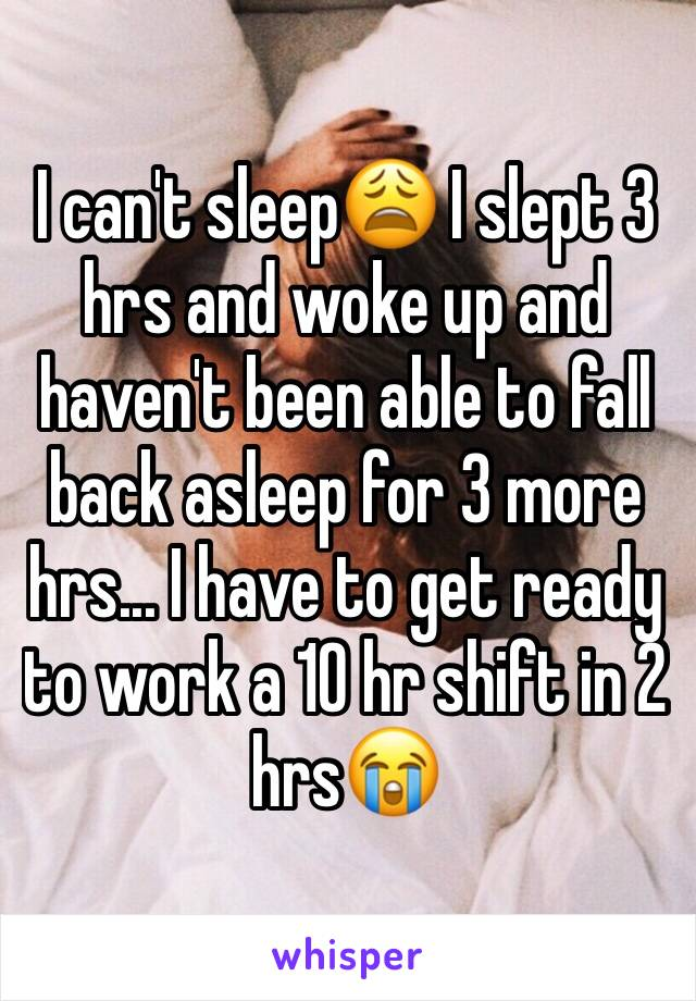 I can't sleep😩 I slept 3 hrs and woke up and haven't been able to fall back asleep for 3 more hrs... I have to get ready to work a 10 hr shift in 2 hrs😭