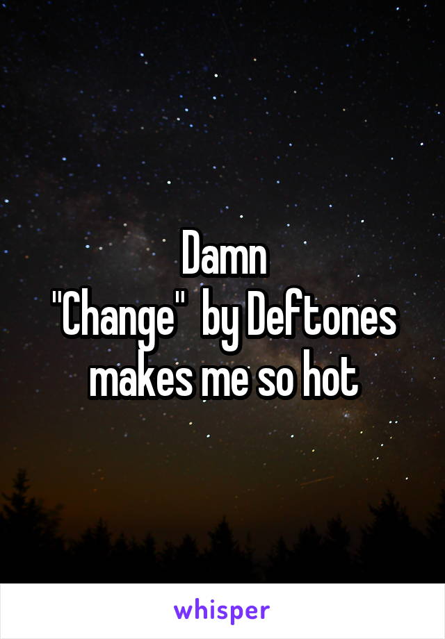 "Damn ""Change""  by Deftones makes me so hot"