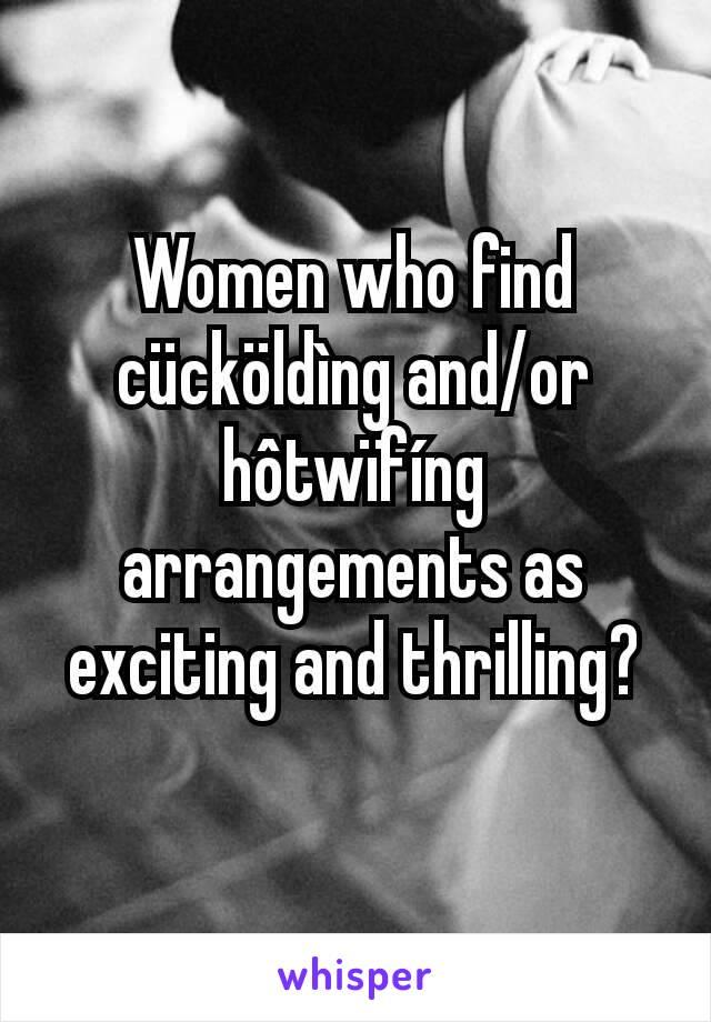 Women who find cücköldìng and/or hôtwïfíng arrangements as exciting and thrilling?