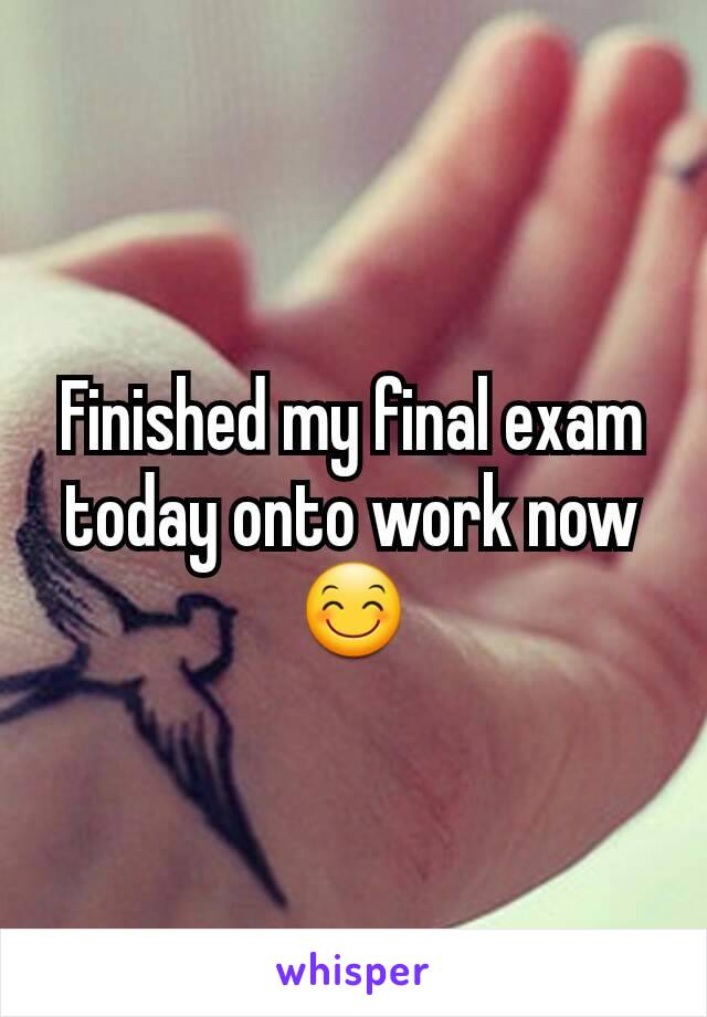 Finished my final exam today onto work now 😊