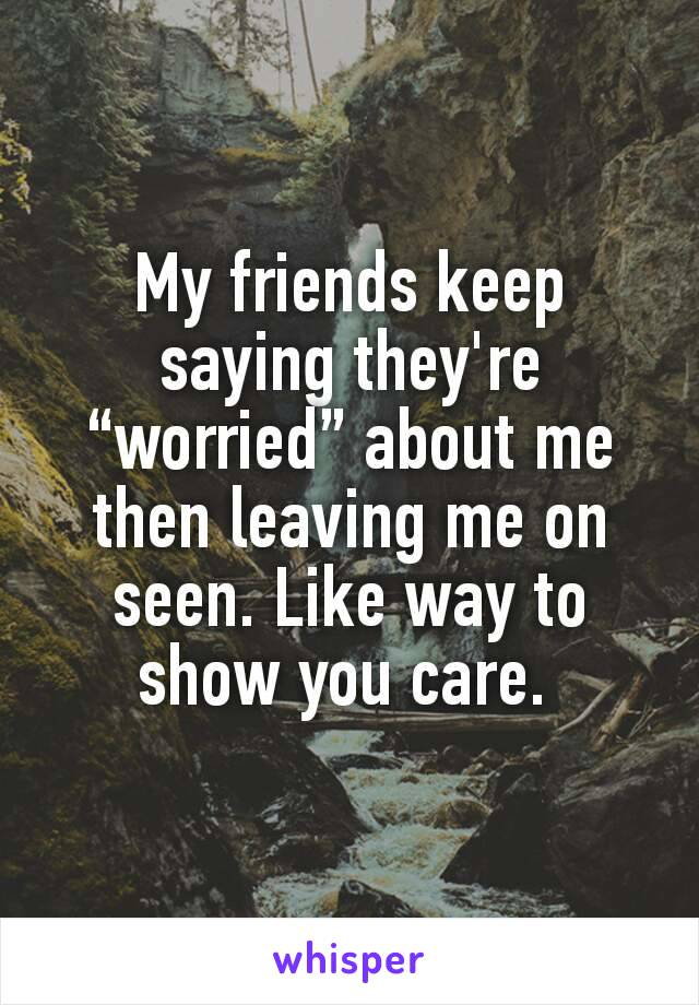 """My friends keep saying they're """"worried"""" about me then leaving me on seen. Like way to show you care."""