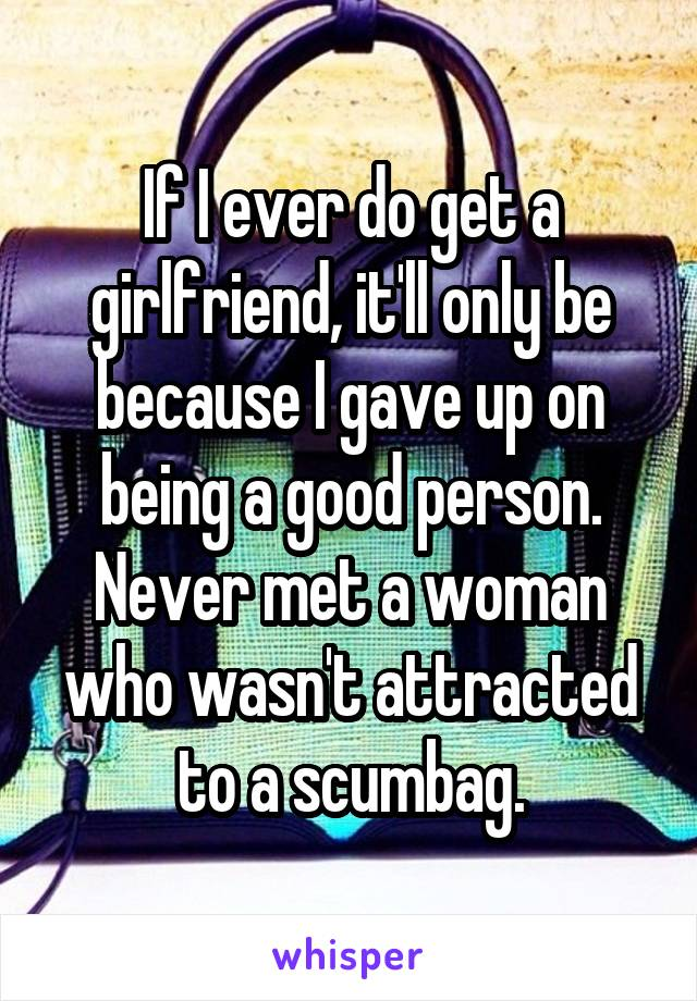If I ever do get a girlfriend, it'll only be because I gave up on being a good person. Never met a woman who wasn't attracted to a scumbag.