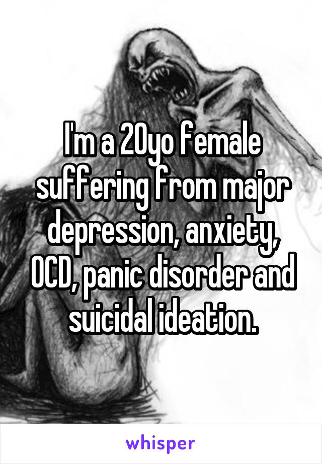 I'm a 20yo female suffering from major depression, anxiety, OCD, panic disorder and suicidal ideation.