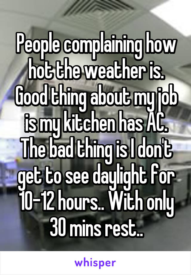 People complaining how hot the weather is. Good thing about my job is my kitchen has AC. The bad thing is I don't get to see daylight for 10-12 hours.. With only 30 mins rest..