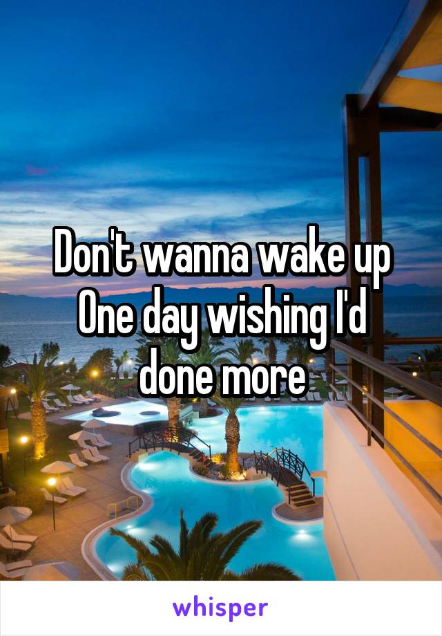 Don't wanna wake up One day wishing I'd done more