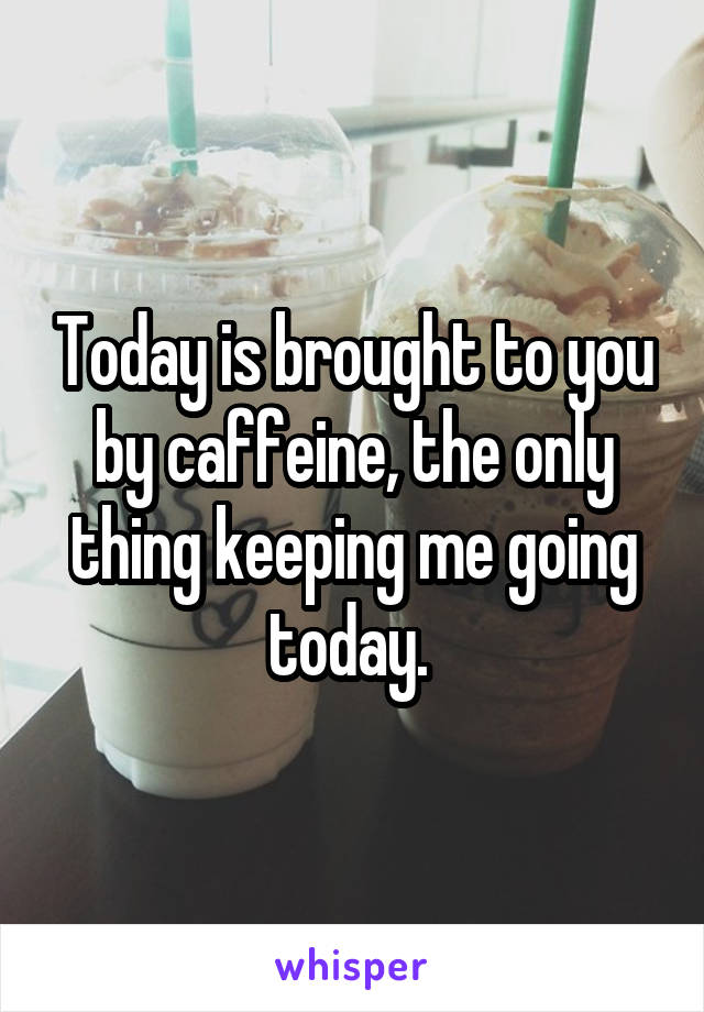 Today is brought to you by caffeine, the only thing keeping me going today.