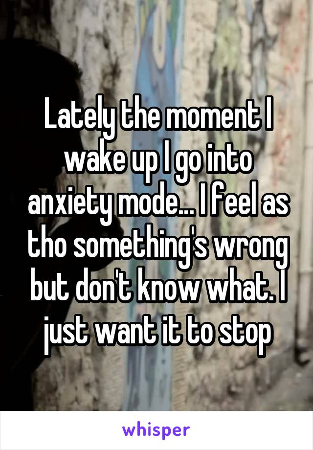 Lately the moment I wake up I go into anxiety mode... I feel as tho something's wrong but don't know what. I just want it to stop