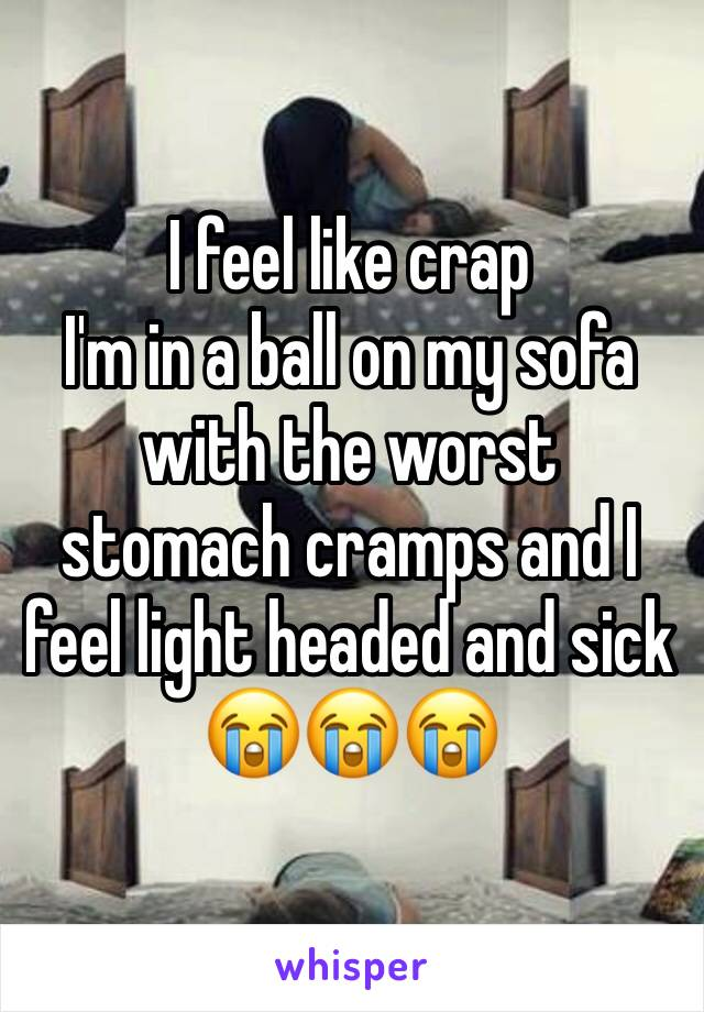 I feel like crap  I'm in a ball on my sofa with the worst stomach cramps and I feel light headed and sick 😭😭😭