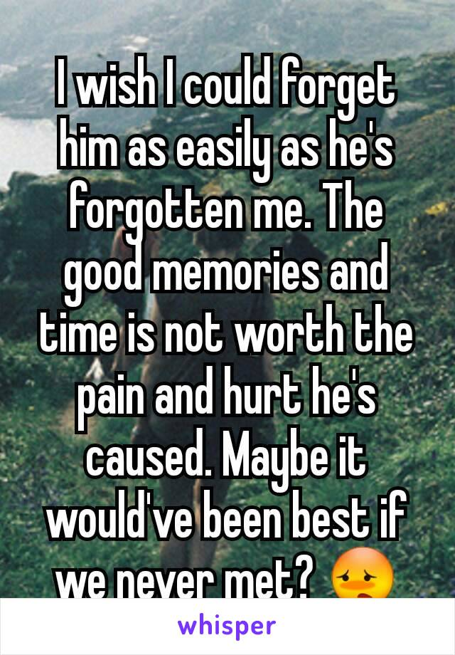 I wish I could forget him as easily as he's forgotten me. The good memories and time is not worth the pain and hurt he's caused. Maybe it would've been best if we never met? 😳