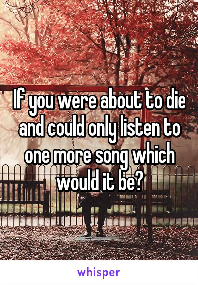 If you were about to die and could only listen to one more song which would it be?