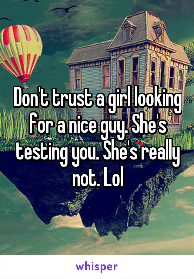 Don't trust a girl looking for a nice guy. She's testing you. She's really not. Lol