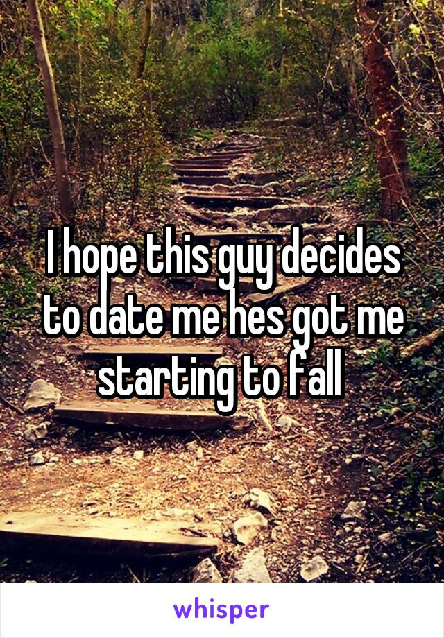 I hope this guy decides to date me hes got me starting to fall