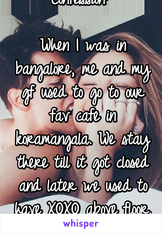 Confession:   When I was in bangalore, me and my gf used to go to our fav cafe in koramangala. We stay there till it got closed and later we used to have XOXO above floor. It continued for...
