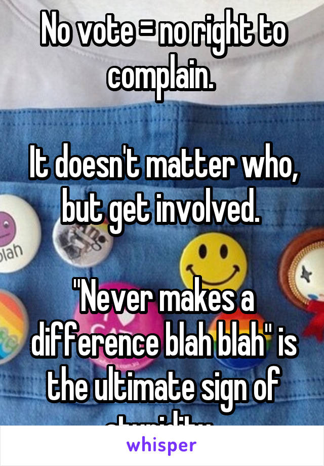 """No vote = no right to complain.   It doesn't matter who, but get involved.   """"Never makes a difference blah blah"""" is the ultimate sign of stupidity."""