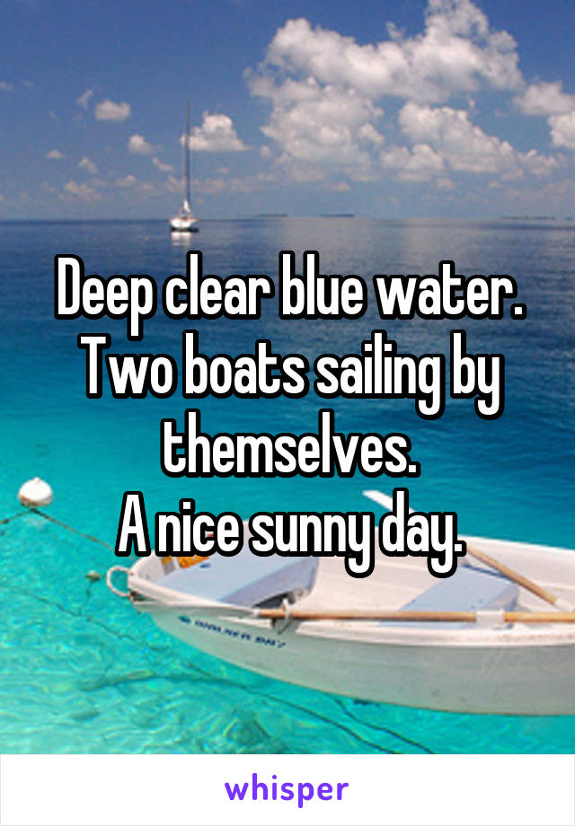 Deep clear blue water. Two boats sailing by themselves. A nice sunny day.