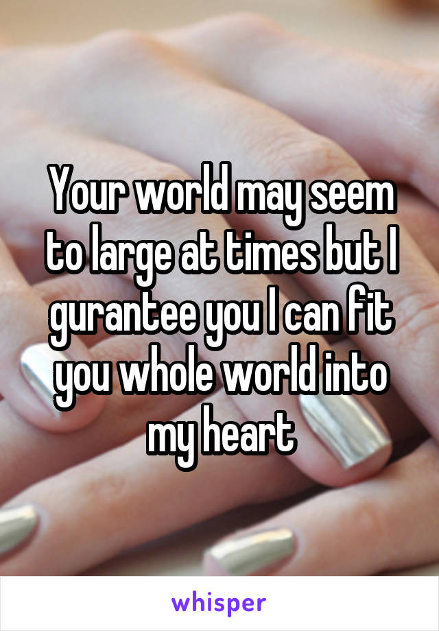 Your world may seem to large at times but I gurantee you I can fit you whole world into my heart