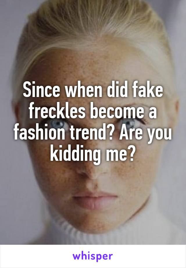 Since when did fake freckles become a fashion trend? Are you kidding me?