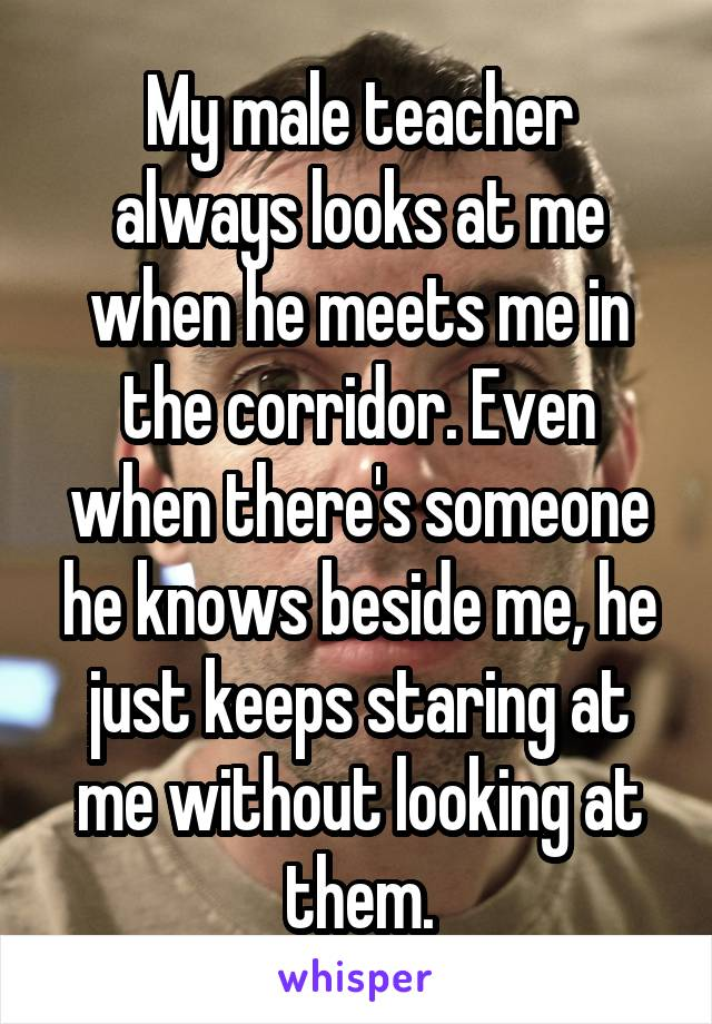 My male teacher always looks at me when he meets me in the corridor. Even when there's someone he knows beside me, he just keeps staring at me without looking at them.
