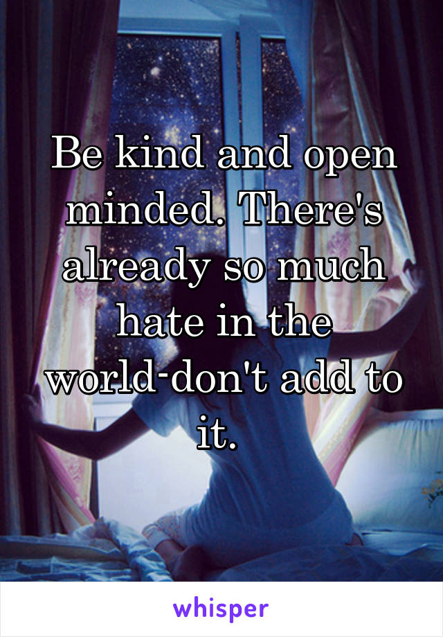 Be kind and open minded. There's already so much hate in the world-don't add to it.