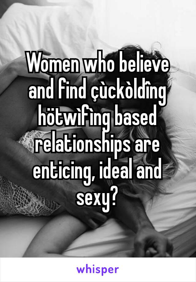 Women who believe and find çùckòldîng hötwìfìng based relationships are enticing, ideal and sexy?