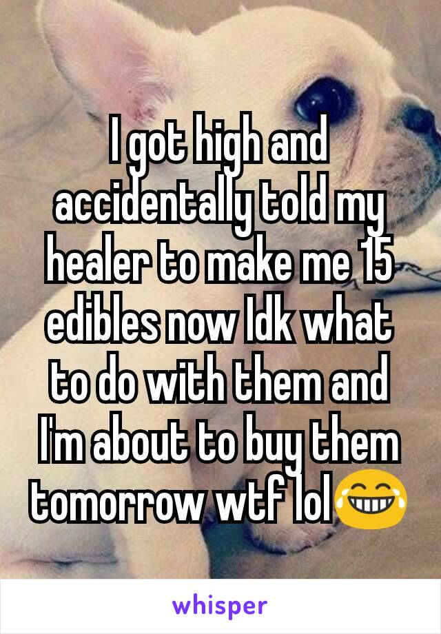 I got high and accidentally told my healer to make me 15 edibles now Idk what to do with them and I'm about to buy them tomorrow wtf lol😂