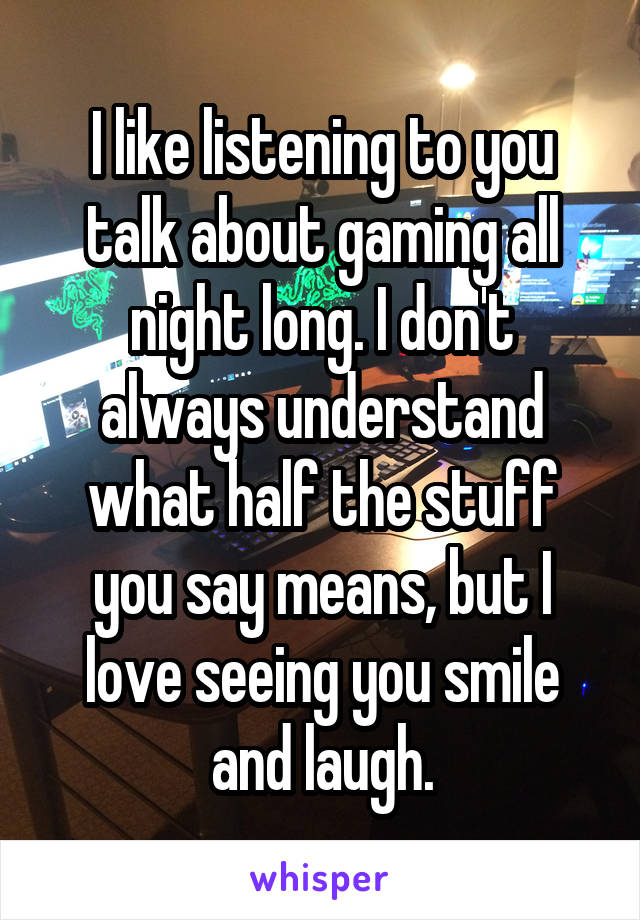 I like listening to you talk about gaming all night long. I don't always understand what half the stuff you say means, but I love seeing you smile and laugh.