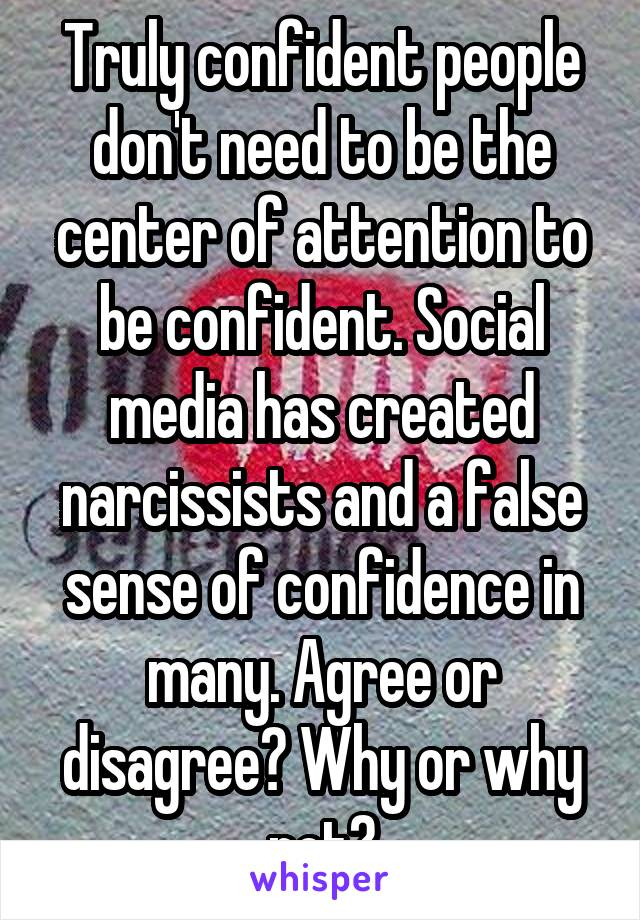 Truly confident people don't need to be the center of attention to be confident. Social media has created narcissists and a false sense of confidence in many. Agree or disagree? Why or why not?
