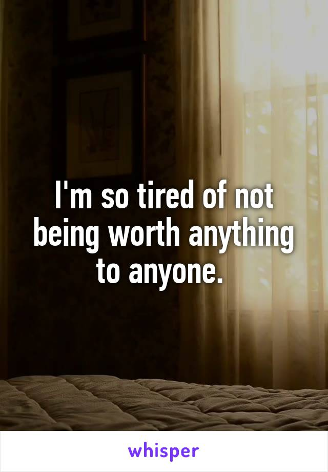 I'm so tired of not being worth anything to anyone.