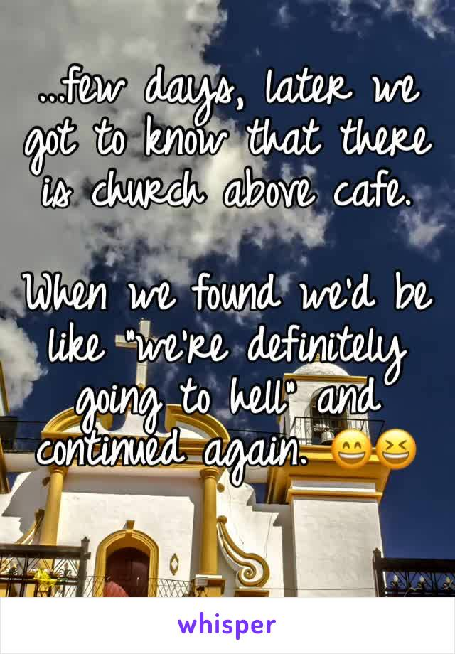 """...few days, later we got to know that there is church above cafe.   When we found we'd be like """"we're definitely going to hell"""" and continued again. 😄😆"""
