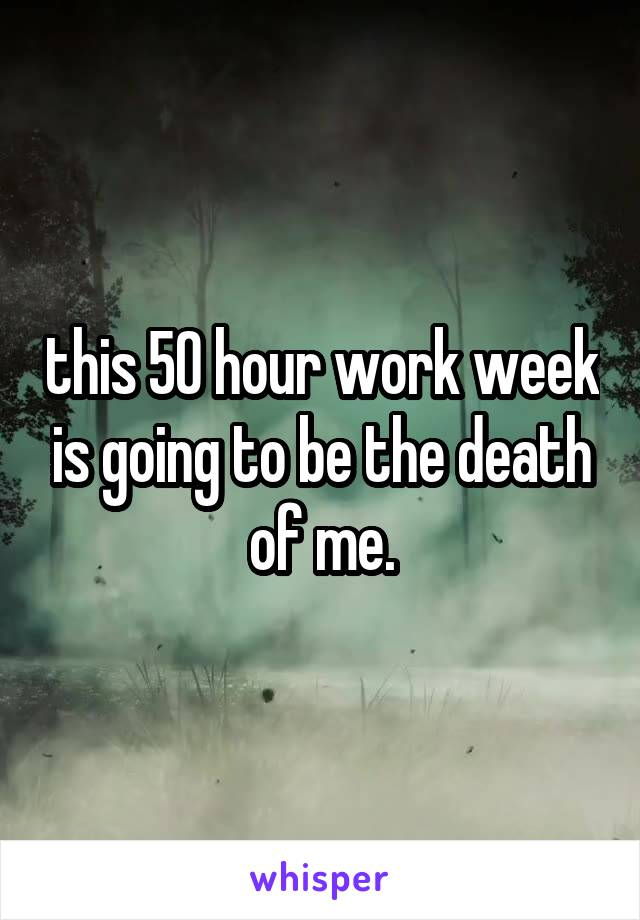 this 50 hour work week is going to be the death of me.