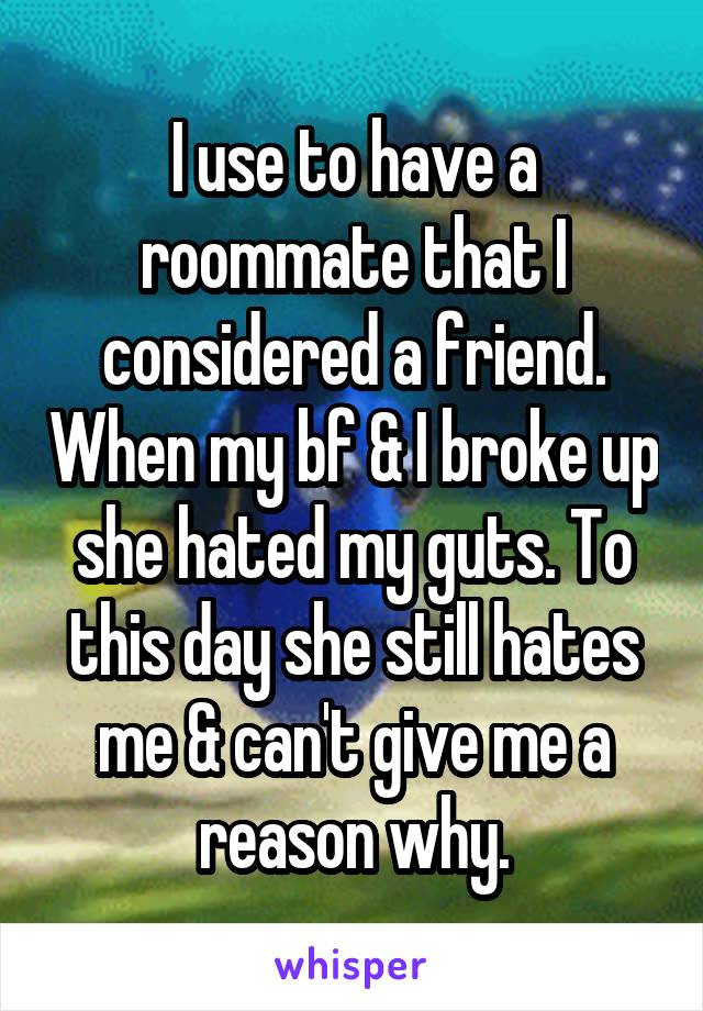 I use to have a roommate that I considered a friend. When my bf & I broke up she hated my guts. To this day she still hates me & can't give me a reason why.