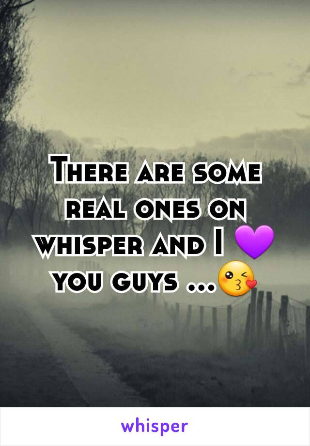 There are some real ones on whisper and I 💜you guys ...😘
