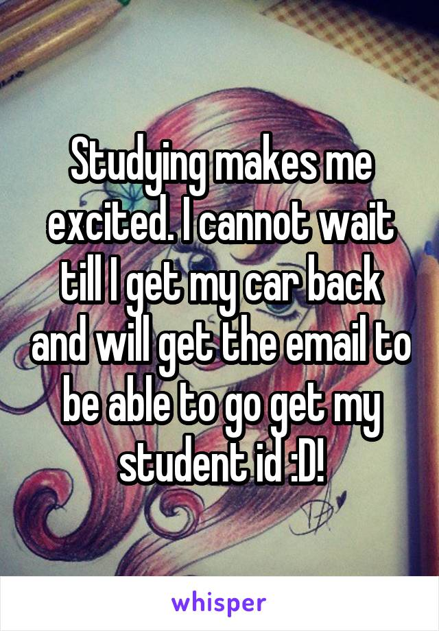 Studying makes me excited. I cannot wait till I get my car back and will get the email to be able to go get my student id :D!