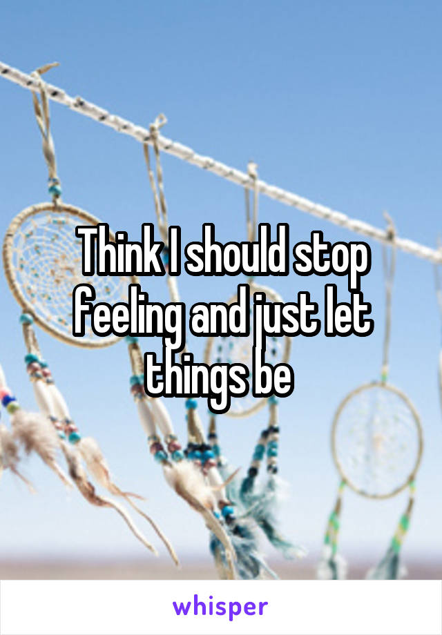 Think I should stop feeling and just let things be